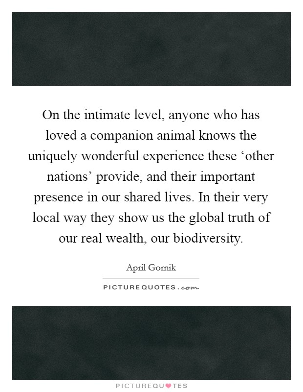 On the intimate level, anyone who has loved a companion animal knows the uniquely wonderful experience these 'other nations' provide, and their important presence in our shared lives. In their very local way they show us the global truth of our real wealth, our biodiversity Picture Quote #1