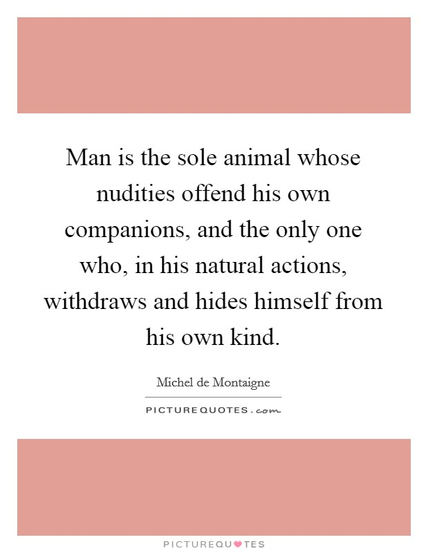 Man is the sole animal whose nudities offend his own companions, and the only one who, in his natural actions, withdraws and hides himself from his own kind Picture Quote #1
