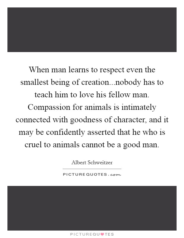 When man learns to respect even the smallest being of creation...nobody has to teach him to love his fellow man. Compassion for animals is intimately connected with goodness of character, and it may be confidently asserted that he who is cruel to animals cannot be a good man Picture Quote #1
