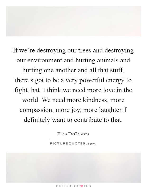 If we're destroying our trees and destroying our environment and hurting animals and hurting one another and all that stuff, there's got to be a very powerful energy to fight that. I think we need more love in the world. We need more kindness, more compassion, more joy, more laughter. I definitely want to contribute to that Picture Quote #1