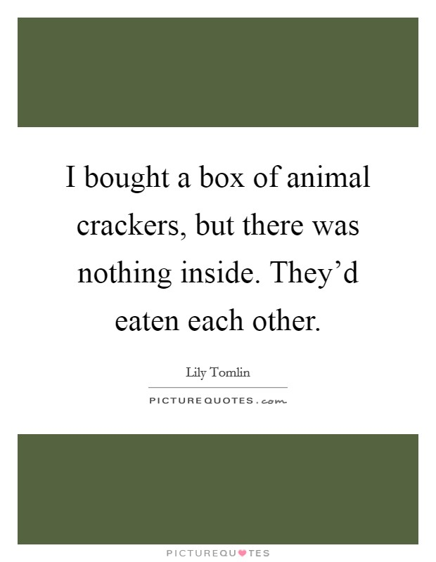 I bought a box of animal crackers, but there was nothing inside. They'd eaten each other Picture Quote #1