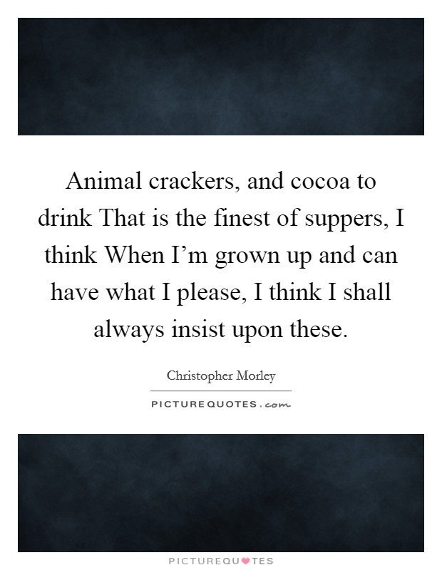 Animal crackers, and cocoa to drink That is the finest of suppers, I think When I'm grown up and can have what I please, I think I shall always insist upon these Picture Quote #1