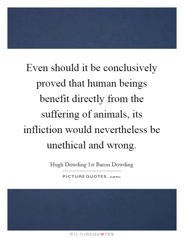 Even should it be conclusively proved that human beings benefit directly from the suffering of animals, its infliction would nevertheless be unethical and wrong Picture Quote #1