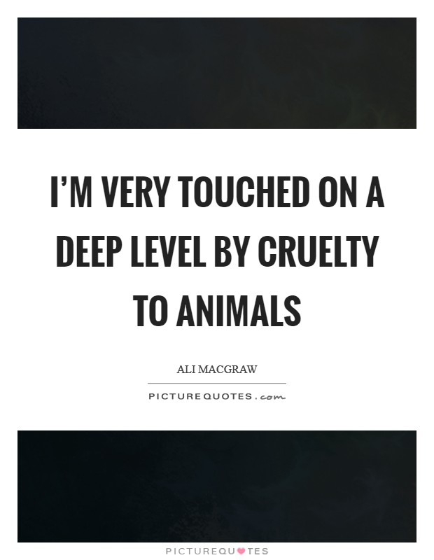 I'm very touched on a deep level by cruelty to animals Picture Quote #1