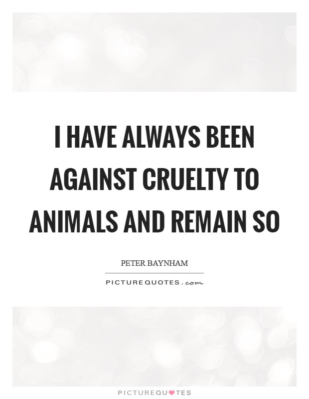 I have always been against cruelty to animals and remain so Picture Quote #1