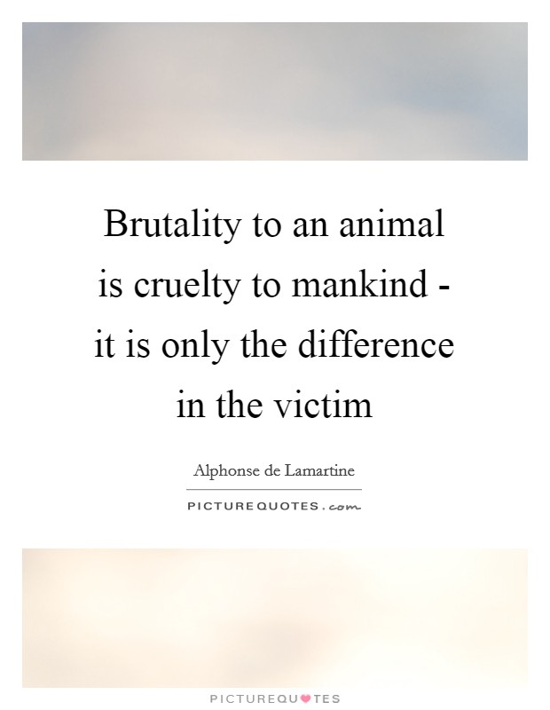 Brutality to an animal is cruelty to mankind - it is only the difference in the victim Picture Quote #1