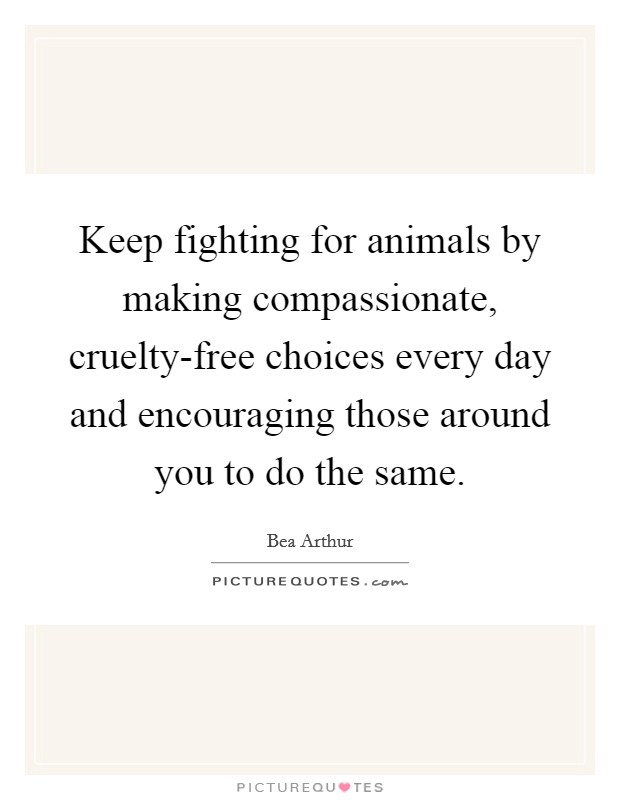 Keep fighting for animals by making compassionate, cruelty-free choices every day and encouraging those around you to do the same Picture Quote #1