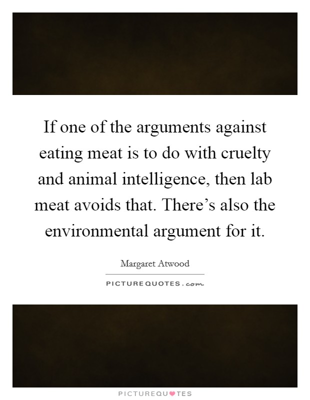 If one of the arguments against eating meat is to do with cruelty and animal intelligence, then lab meat avoids that. There's also the environmental argument for it Picture Quote #1