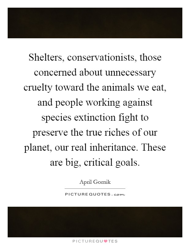 Shelters, conservationists, those concerned about unnecessary cruelty toward the animals we eat, and people working against species extinction fight to preserve the true riches of our planet, our real inheritance. These are big, critical goals Picture Quote #1