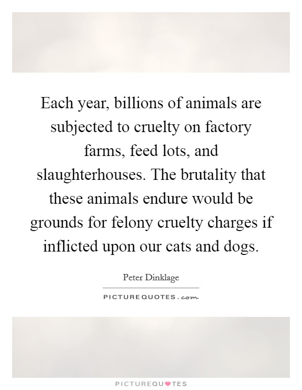 Each year, billions of animals are subjected to cruelty on factory farms, feed lots, and slaughterhouses. The brutality that these animals endure would be grounds for felony cruelty charges if inflicted upon our cats and dogs Picture Quote #1