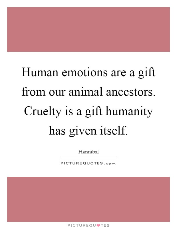 Human emotions are a gift from our animal ancestors. Cruelty is a gift humanity has given itself Picture Quote #1
