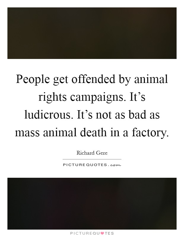 People get offended by animal rights campaigns. It's ludicrous. It's not as bad as mass animal death in a factory Picture Quote #1