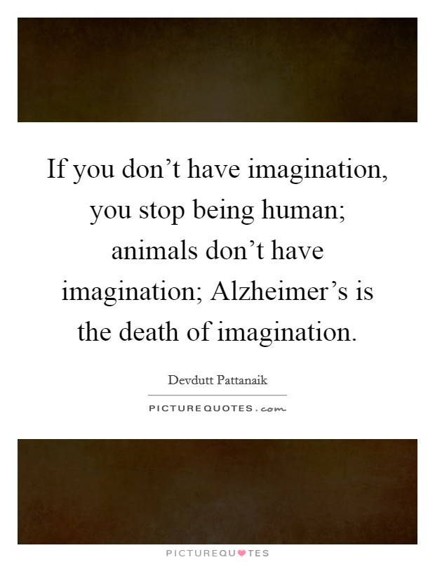 If you don't have imagination, you stop being human; animals don't have imagination; Alzheimer's is the death of imagination Picture Quote #1