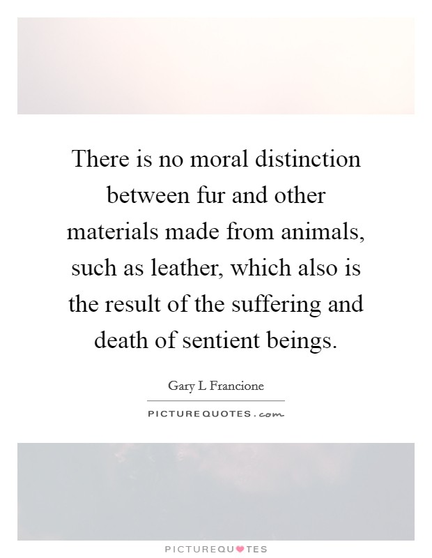 There is no moral distinction between fur and other materials made from animals, such as leather, which also is the result of the suffering and death of sentient beings. Picture Quote #1