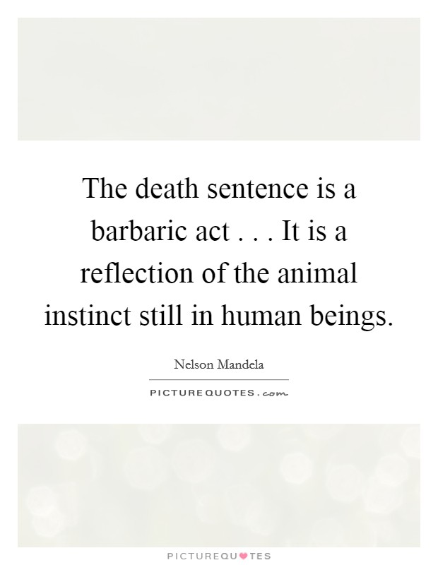 The death sentence is a barbaric act . . . It is a reflection of the animal instinct still in human beings Picture Quote #1