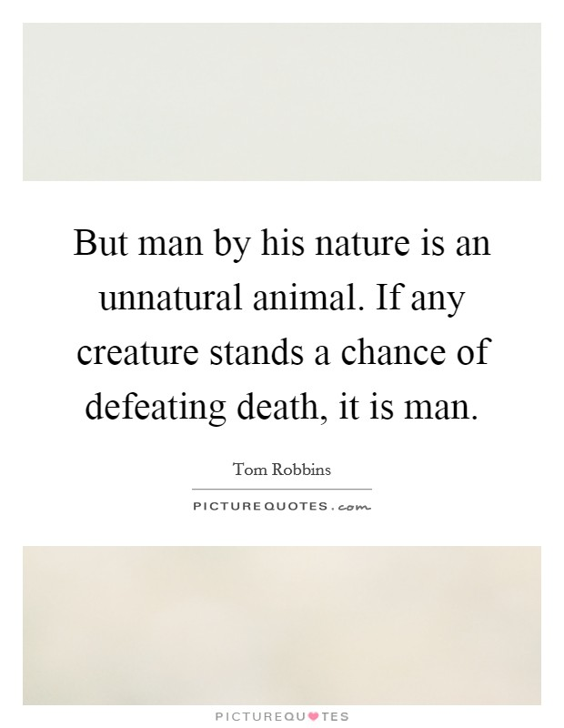 But man by his nature is an unnatural animal. If any creature stands a chance of defeating death, it is man Picture Quote #1