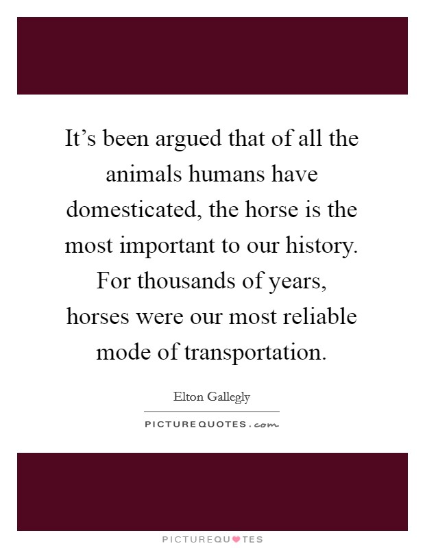 It's been argued that of all the animals humans have domesticated, the horse is the most important to our history. For thousands of years, horses were our most reliable mode of transportation. Picture Quote #1