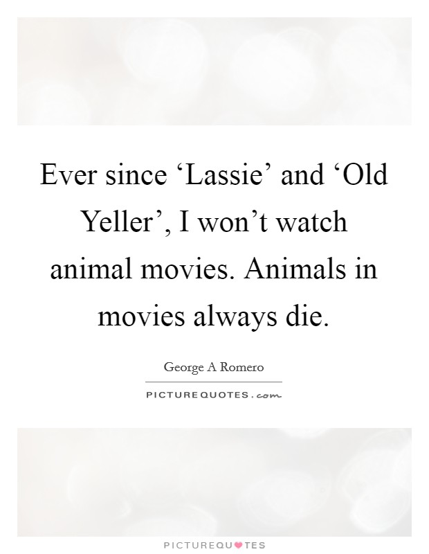 Ever since 'Lassie' and 'Old Yeller', I won't watch animal movies. Animals in movies always die Picture Quote #1