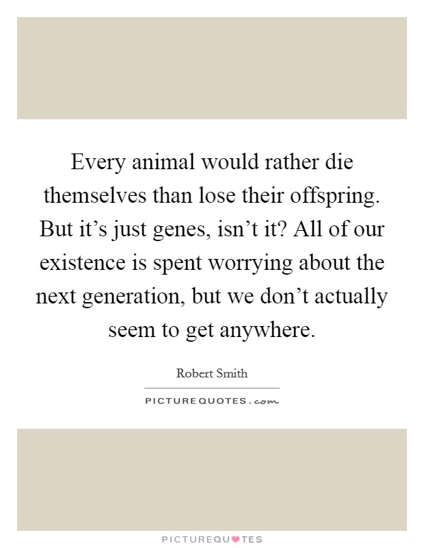 Every animal would rather die themselves than lose their offspring. But it's just genes, isn't it? All of our existence is spent worrying about the next generation, but we don't actually seem to get anywhere Picture Quote #1