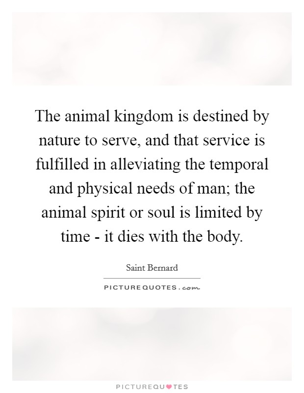 The animal kingdom is destined by nature to serve, and that service is fulfilled in alleviating the temporal and physical needs of man; the animal spirit or soul is limited by time - it dies with the body Picture Quote #1