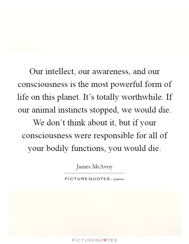 Our intellect, our awareness, and our consciousness is the most powerful form of life on this planet. It's totally worthwhile. If our animal instincts stopped, we would die. We don't think about it, but if your consciousness were responsible for all of your bodily functions, you would die Picture Quote #1