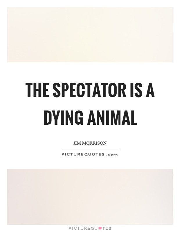 The spectator is a dying animal Picture Quote #1