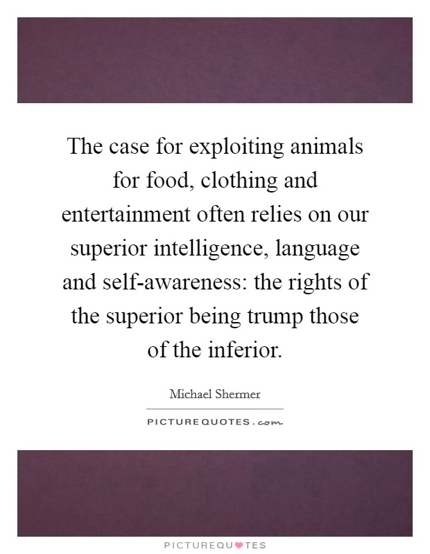 The case for exploiting animals for food, clothing and entertainment often relies on our superior intelligence, language and self-awareness: the rights of the superior being trump those of the inferior Picture Quote #1