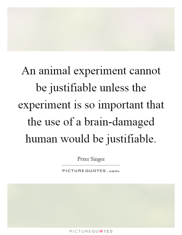 An animal experiment cannot be justifiable unless the experiment is so important that the use of a brain-damaged human would be justifiable Picture Quote #1