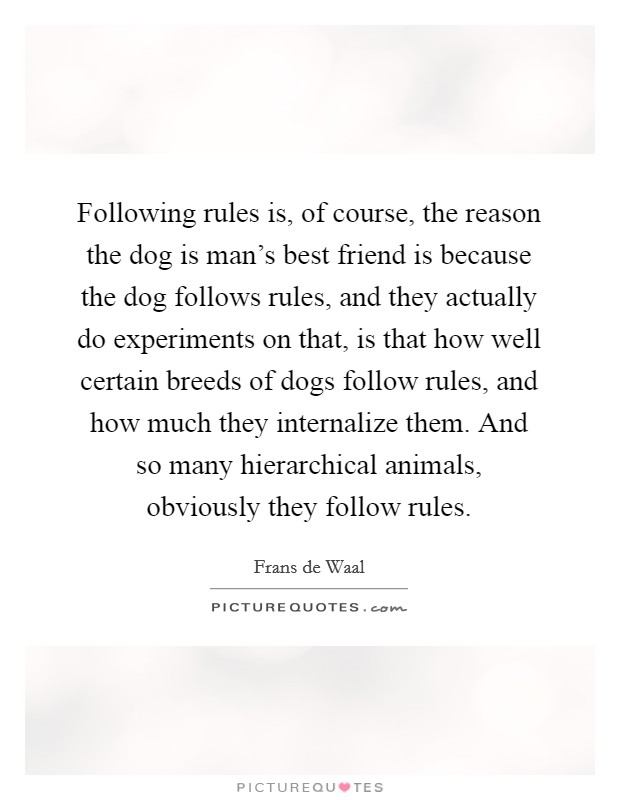 Following rules is, of course, the reason the dog is man's best friend is because the dog follows rules, and they actually do experiments on that, is that how well certain breeds of dogs follow rules, and how much they internalize them. And so many hierarchical animals, obviously they follow rules Picture Quote #1