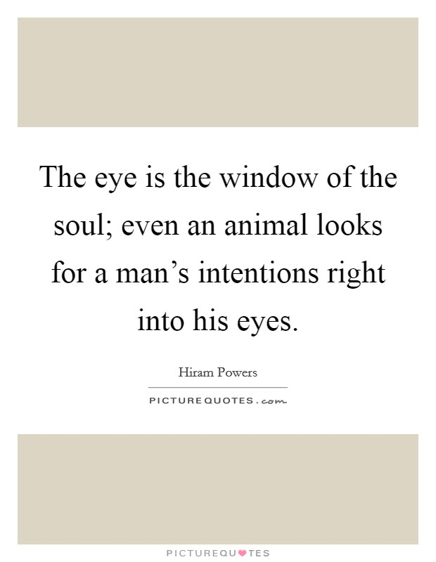 The eye is the window of the soul; even an animal looks for a man's intentions right into his eyes Picture Quote #1