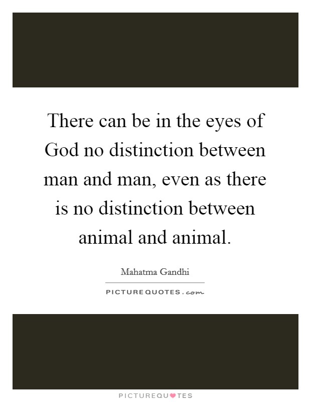There can be in the eyes of God no distinction between man and man, even as there is no distinction between animal and animal Picture Quote #1