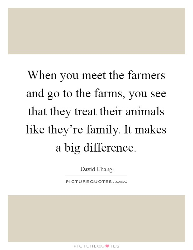 When you meet the farmers and go to the farms, you see that they treat their animals like they're family. It makes a big difference Picture Quote #1