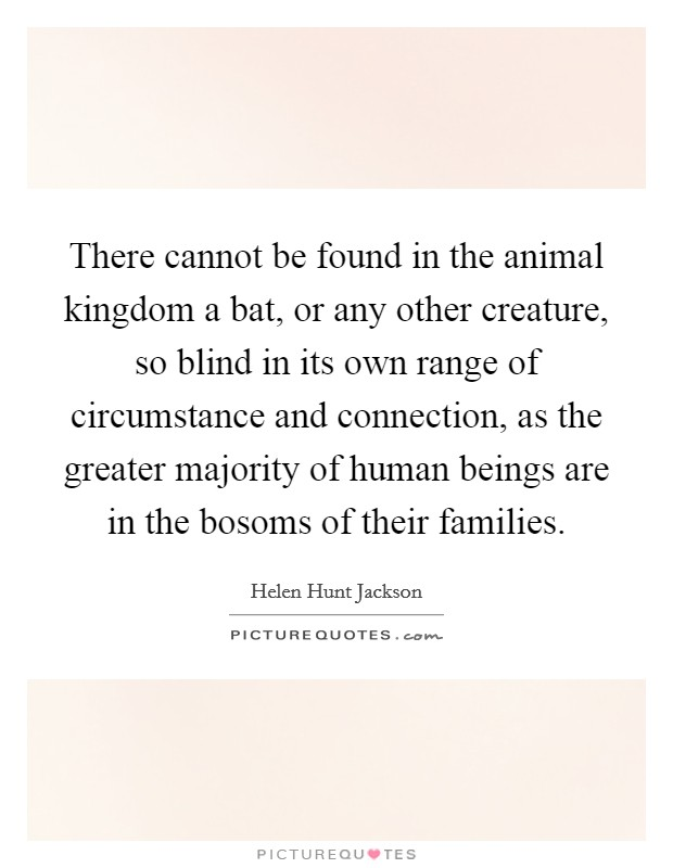 There cannot be found in the animal kingdom a bat, or any other creature, so blind in its own range of circumstance and connection, as the greater majority of human beings are in the bosoms of their families Picture Quote #1