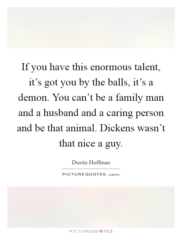 If you have this enormous talent, it's got you by the balls, it's a demon. You can't be a family man and a husband and a caring person and be that animal. Dickens wasn't that nice a guy Picture Quote #1