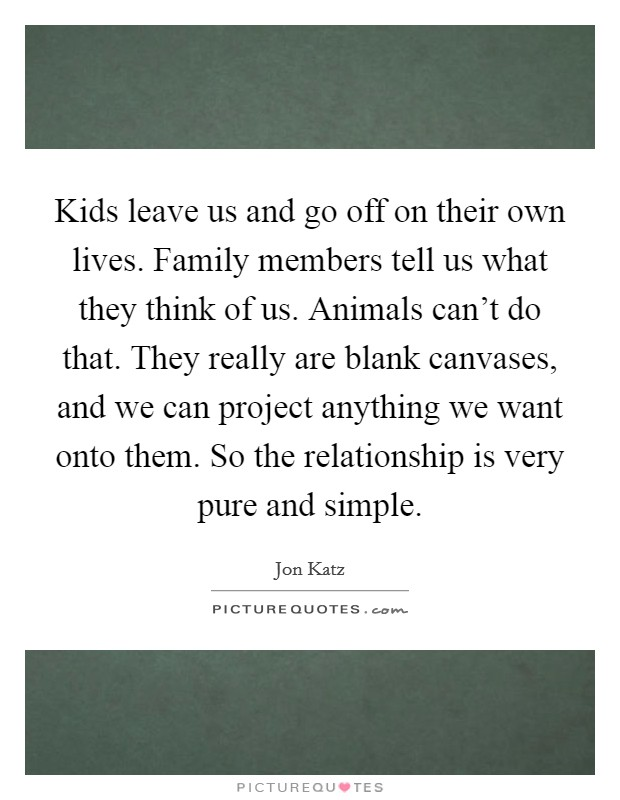 Kids leave us and go off on their own lives. Family members tell us what they think of us. Animals can't do that. They really are blank canvases, and we can project anything we want onto them. So the relationship is very pure and simple Picture Quote #1