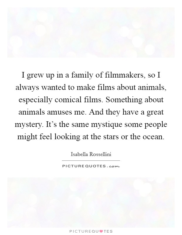 I grew up in a family of filmmakers, so I always wanted to make films about animals, especially comical films. Something about animals amuses me. And they have a great mystery. It's the same mystique some people might feel looking at the stars or the ocean Picture Quote #1