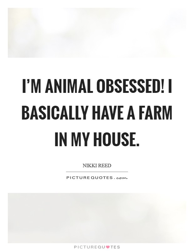 I'm animal obsessed! I basically have a farm in my house Picture Quote #1