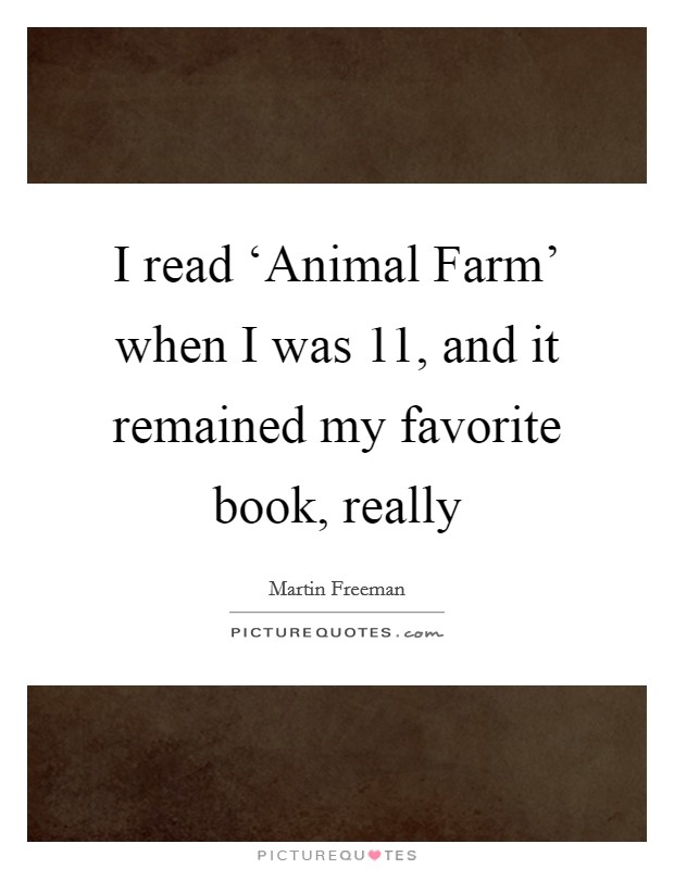 I read 'Animal Farm' when I was 11, and it remained my favorite book, really Picture Quote #1