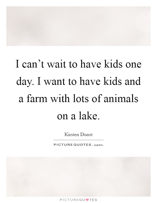 I can't wait to have kids one day. I want to have kids and a farm with lots of animals on a lake Picture Quote #1
