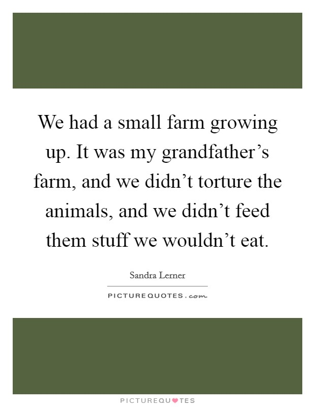 We had a small farm growing up. It was my grandfather's farm, and we didn't torture the animals, and we didn't feed them stuff we wouldn't eat Picture Quote #1