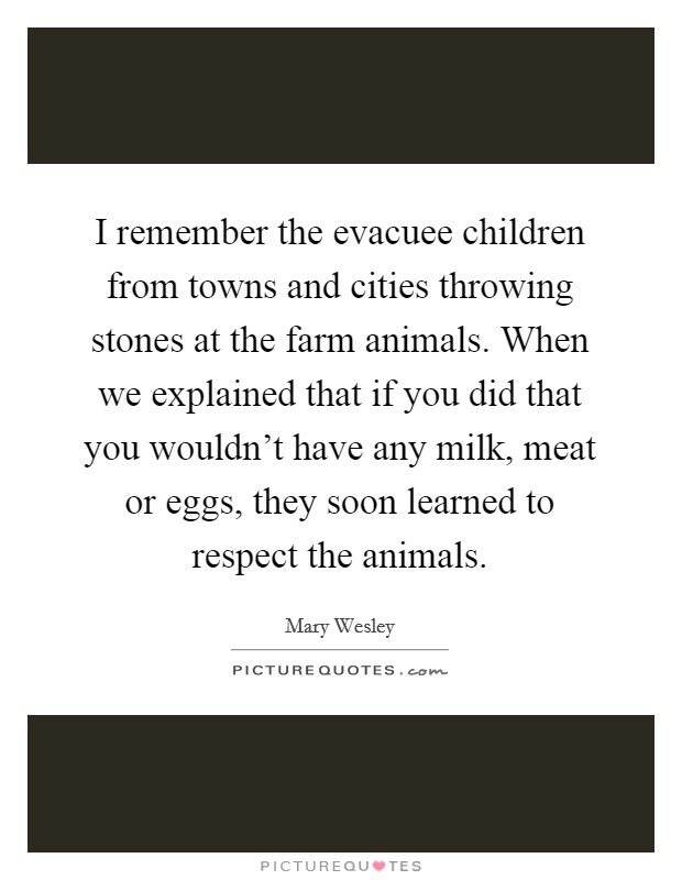 I remember the evacuee children from towns and cities throwing stones at the farm animals. When we explained that if you did that you wouldn't have any milk, meat or eggs, they soon learned to respect the animals Picture Quote #1