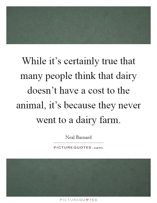 While it's certainly true that many people think that dairy doesn't have a cost to the animal, it's because they never went to a dairy farm Picture Quote #1