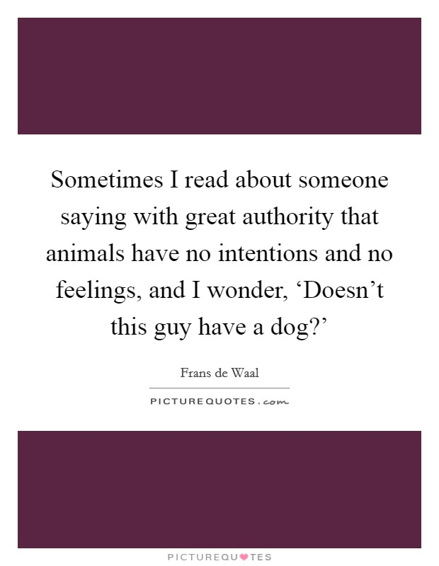 Sometimes I read about someone saying with great authority that animals have no intentions and no feelings, and I wonder, 'Doesn't this guy have a dog?' Picture Quote #1