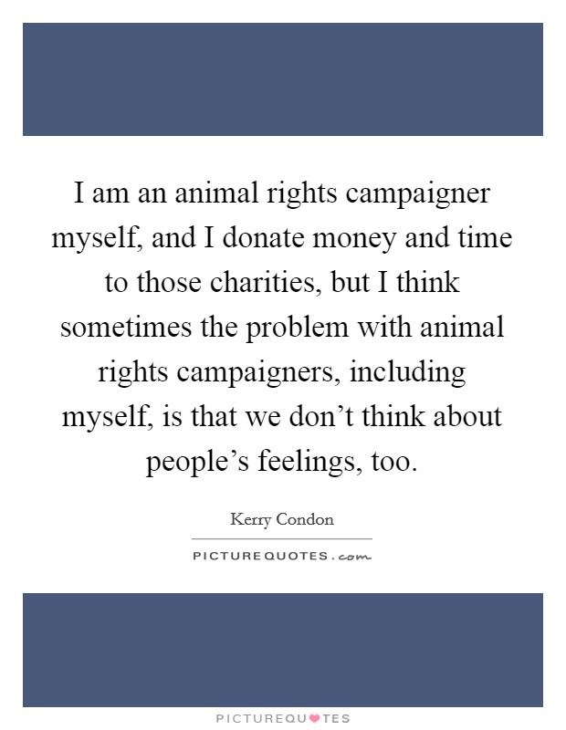 I am an animal rights campaigner myself, and I donate money and time to those charities, but I think sometimes the problem with animal rights campaigners, including myself, is that we don't think about people's feelings, too Picture Quote #1