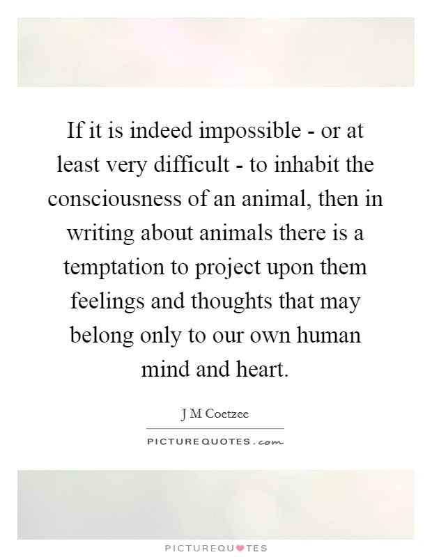 If it is indeed impossible - or at least very difficult - to inhabit the consciousness of an animal, then in writing about animals there is a temptation to project upon them feelings and thoughts that may belong only to our own human mind and heart Picture Quote #1