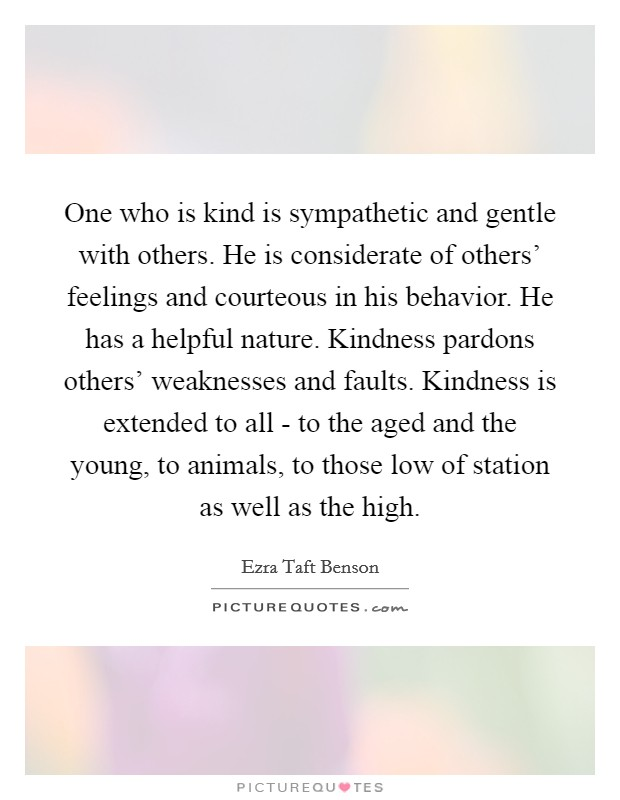 One who is kind is sympathetic and gentle with others. He is considerate of others' feelings and courteous in his behavior. He has a helpful nature. Kindness pardons others' weaknesses and faults. Kindness is extended to all - to the aged and the young, to animals, to those low of station as well as the high Picture Quote #1