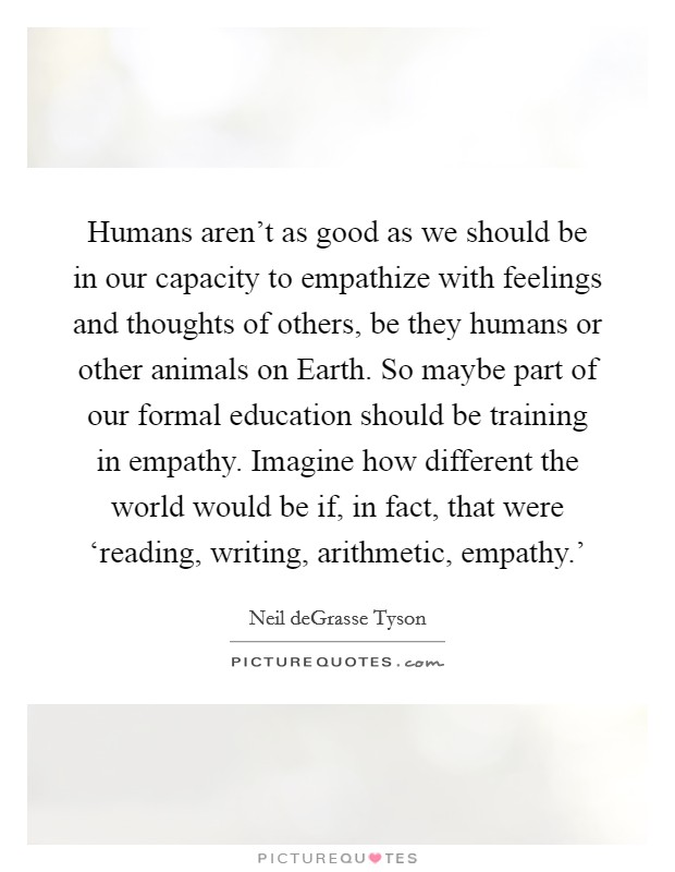 Humans aren't as good as we should be in our capacity to empathize with feelings and thoughts of others, be they humans or other animals on Earth. So maybe part of our formal education should be training in empathy. Imagine how different the world would be if, in fact, that were 'reading, writing, arithmetic, empathy.' Picture Quote #1
