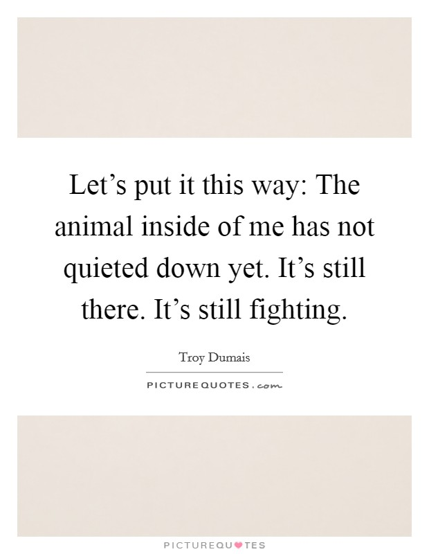 Let's put it this way: The animal inside of me has not quieted down yet. It's still there. It's still fighting. Picture Quote #1