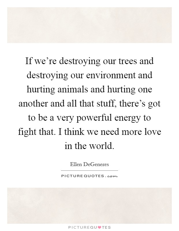 If we're destroying our trees and destroying our environment and hurting animals and hurting one another and all that stuff, there's got to be a very powerful energy to fight that. I think we need more love in the world Picture Quote #1