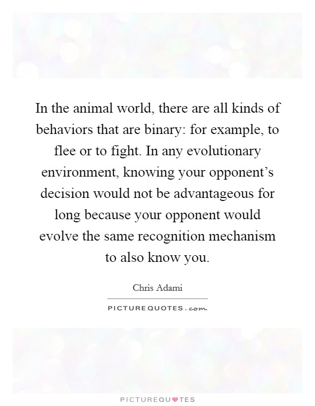 In the animal world, there are all kinds of behaviors that are binary: for example, to flee or to fight. In any evolutionary environment, knowing your opponent's decision would not be advantageous for long because your opponent would evolve the same recognition mechanism to also know you Picture Quote #1